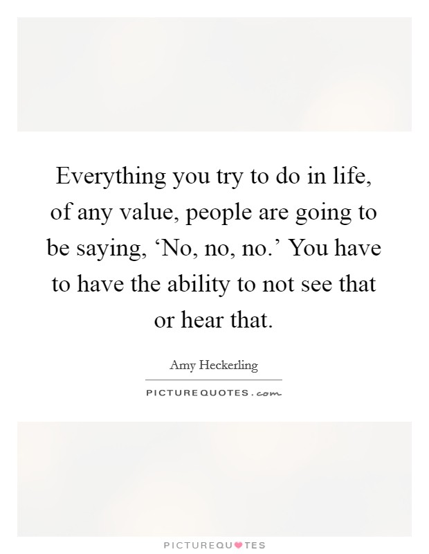 Everything you try to do in life, of any value, people are going to be saying, 'No, no, no.' You have to have the ability to not see that or hear that Picture Quote #1
