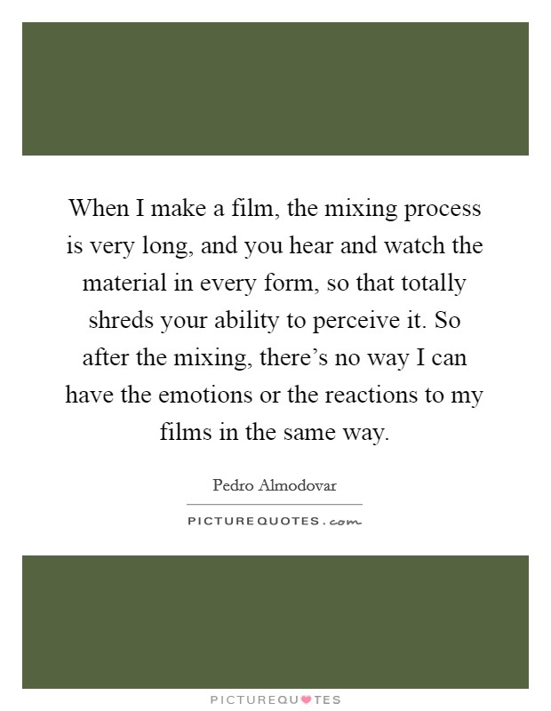 When I make a film, the mixing process is very long, and you hear and watch the material in every form, so that totally shreds your ability to perceive it. So after the mixing, there's no way I can have the emotions or the reactions to my films in the same way Picture Quote #1