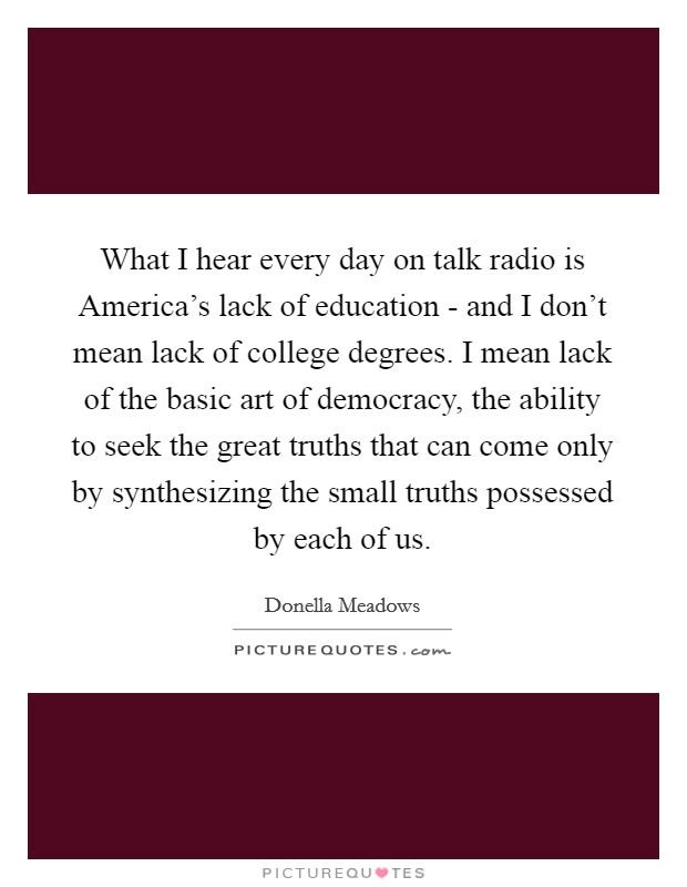 What I hear every day on talk radio is America's lack of education - and I don't mean lack of college degrees. I mean lack of the basic art of democracy, the ability to seek the great truths that can come only by synthesizing the small truths possessed by each of us Picture Quote #1