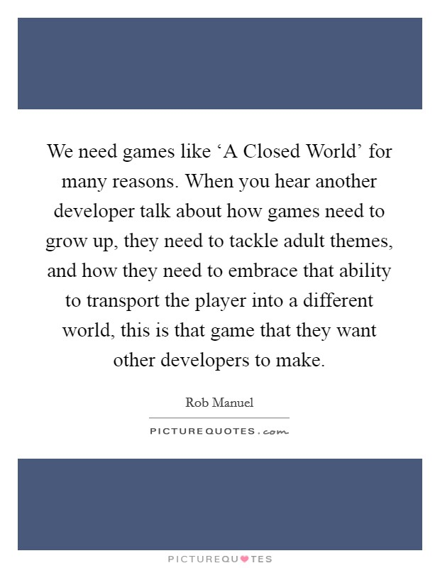 We need games like 'A Closed World' for many reasons. When you hear another developer talk about how games need to grow up, they need to tackle adult themes, and how they need to embrace that ability to transport the player into a different world, this is that game that they want other developers to make Picture Quote #1