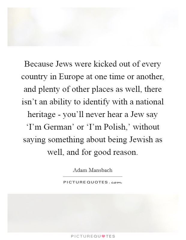 Because Jews were kicked out of every country in Europe at one time or another, and plenty of other places as well, there isn't an ability to identify with a national heritage - you'll never hear a Jew say 'I'm German' or 'I'm Polish,' without saying something about being Jewish as well, and for good reason Picture Quote #1