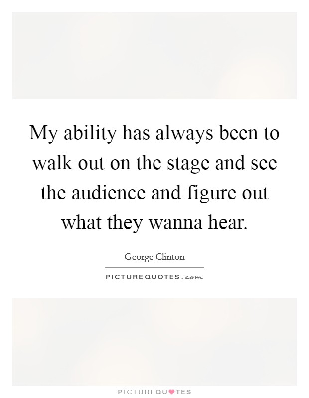 My ability has always been to walk out on the stage and see the audience and figure out what they wanna hear Picture Quote #1