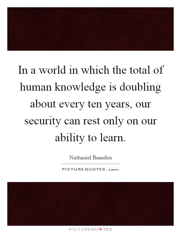 In a world in which the total of human knowledge is doubling about every ten years, our security can rest only on our ability to learn Picture Quote #1