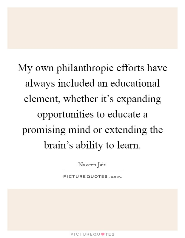 My own philanthropic efforts have always included an educational element, whether it's expanding opportunities to educate a promising mind or extending the brain's ability to learn Picture Quote #1