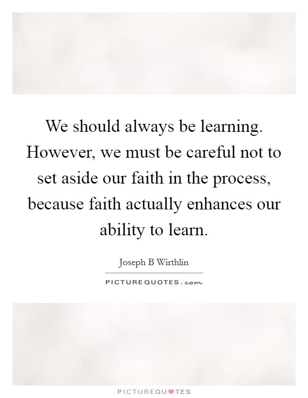We should always be learning. However, we must be careful not to set aside our faith in the process, because faith actually enhances our ability to learn Picture Quote #1