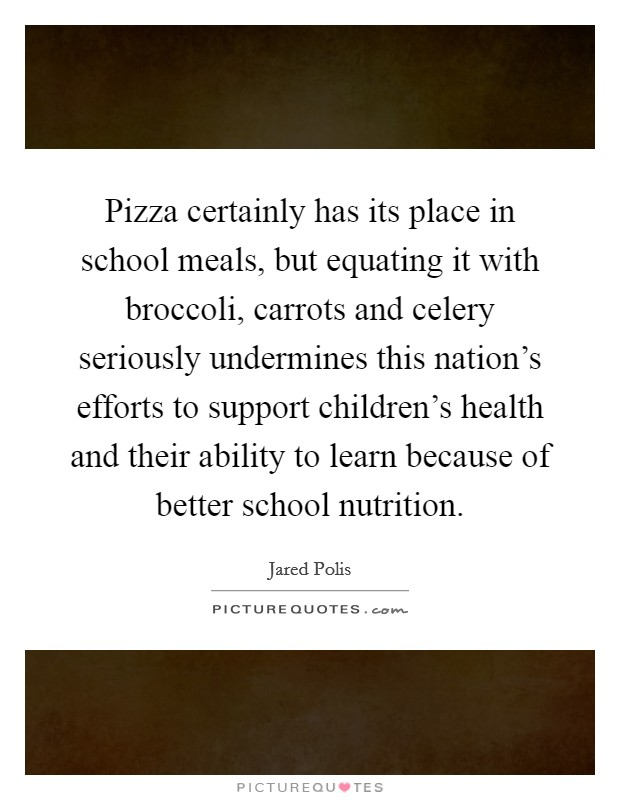 Pizza certainly has its place in school meals, but equating it with broccoli, carrots and celery seriously undermines this nation's efforts to support children's health and their ability to learn because of better school nutrition Picture Quote #1