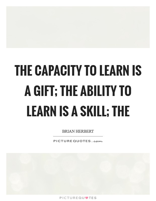 The capacity to learn is a gift; The ability to learn is a skill; The Picture Quote #1