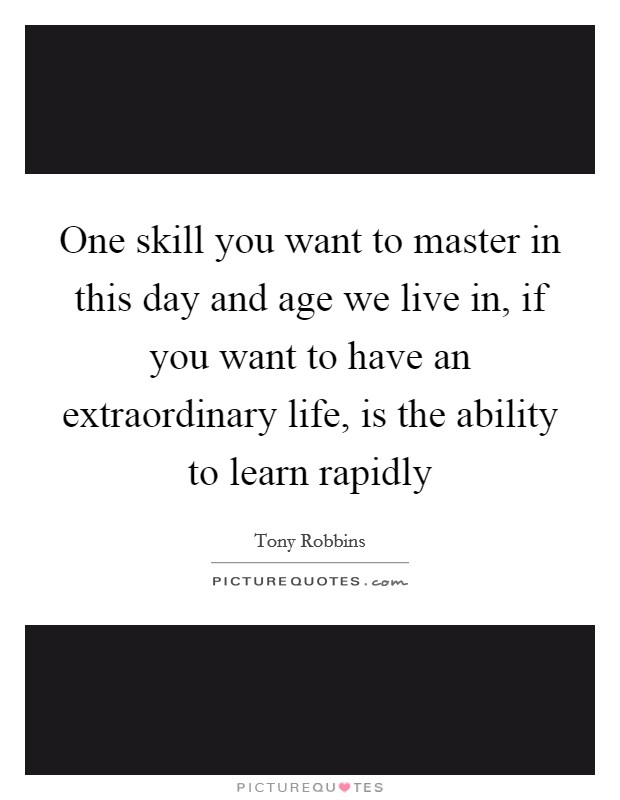One skill you want to master in this day and age we live in, if you want to have an extraordinary life, is the ability to learn rapidly Picture Quote #1