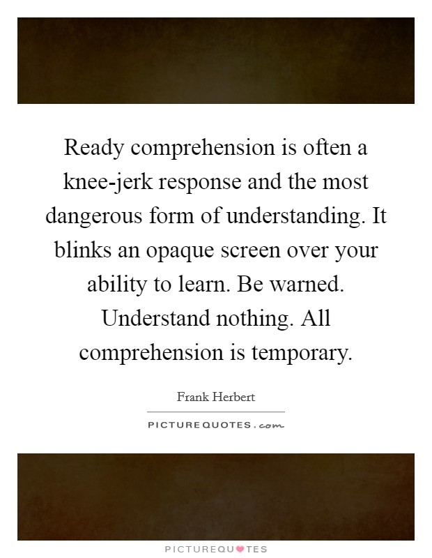 Ready comprehension is often a knee-jerk response and the most dangerous form of understanding. It blinks an opaque screen over your ability to learn. Be warned. Understand nothing. All comprehension is temporary Picture Quote #1