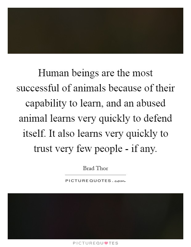 Human beings are the most successful of animals because of their capability to learn, and an abused animal learns very quickly to defend itself. It also learns very quickly to trust very few people - if any Picture Quote #1