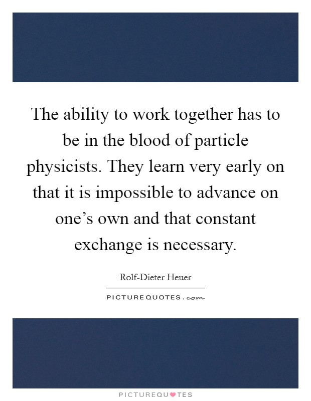The ability to work together has to be in the blood of particle physicists. They learn very early on that it is impossible to advance on one's own and that constant exchange is necessary Picture Quote #1