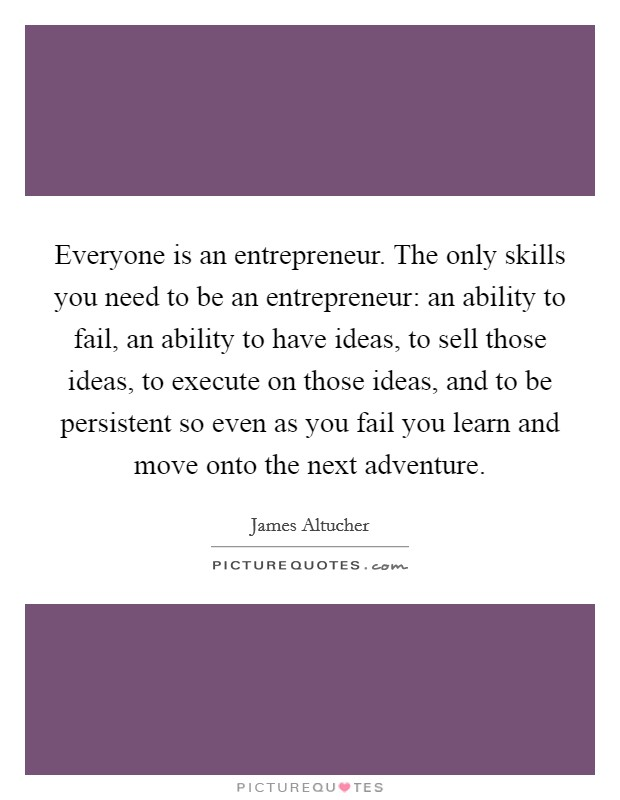 Everyone is an entrepreneur. The only skills you need to be an entrepreneur: an ability to fail, an ability to have ideas, to sell those ideas, to execute on those ideas, and to be persistent so even as you fail you learn and move onto the next adventure Picture Quote #1