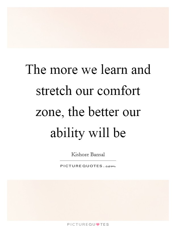 The more we learn and stretch our comfort zone, the better our ability will be Picture Quote #1