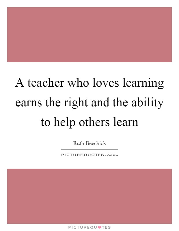 A teacher who loves learning earns the right and the ability to help others learn Picture Quote #1