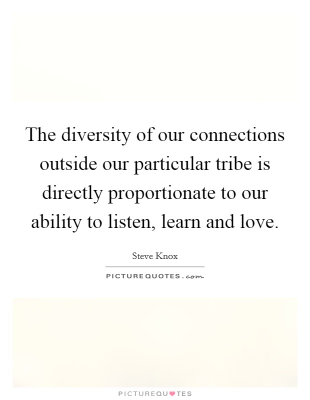 The diversity of our connections outside our particular tribe is directly proportionate to our ability to listen, learn and love Picture Quote #1