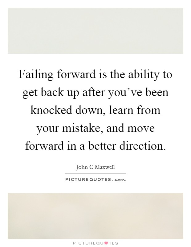 Failing forward is the ability to get back up after you've been knocked down, learn from your mistake, and move forward in a better direction Picture Quote #1