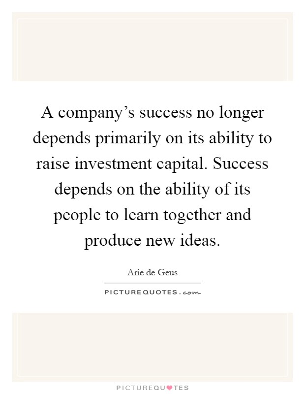 A company's success no longer depends primarily on its ability to raise investment capital. Success depends on the ability of its people to learn together and produce new ideas Picture Quote #1