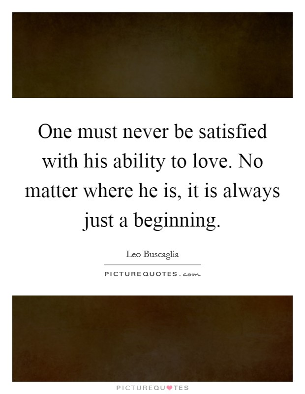One must never be satisfied with his ability to love. No matter where he is, it is always just a beginning Picture Quote #1