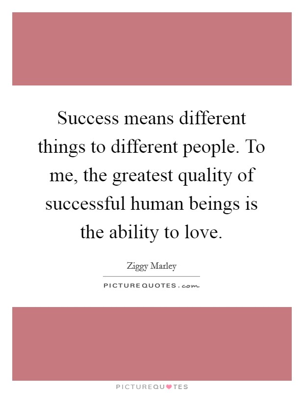 Success means different things to different people. To me, the greatest quality of successful human beings is the ability to love Picture Quote #1