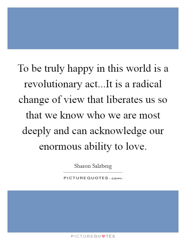 To be truly happy in this world is a revolutionary act...It is a radical change of view that liberates us so that we know who we are most deeply and can acknowledge our enormous ability to love Picture Quote #1