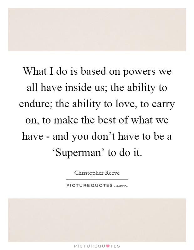 What I do is based on powers we all have inside us; the ability to endure; the ability to love, to carry on, to make the best of what we have - and you don't have to be a 'Superman' to do it Picture Quote #1