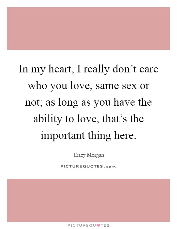 In my heart, I really don't care who you love, same sex or not; as long as you have the ability to love, that's the important thing here Picture Quote #1