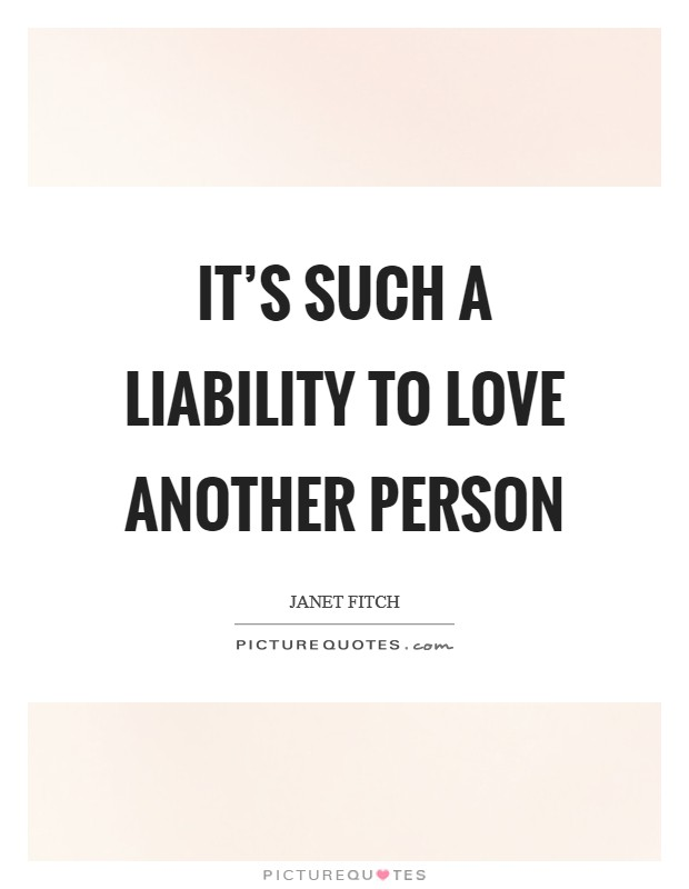 It's such a liability to love another person Picture Quote #1