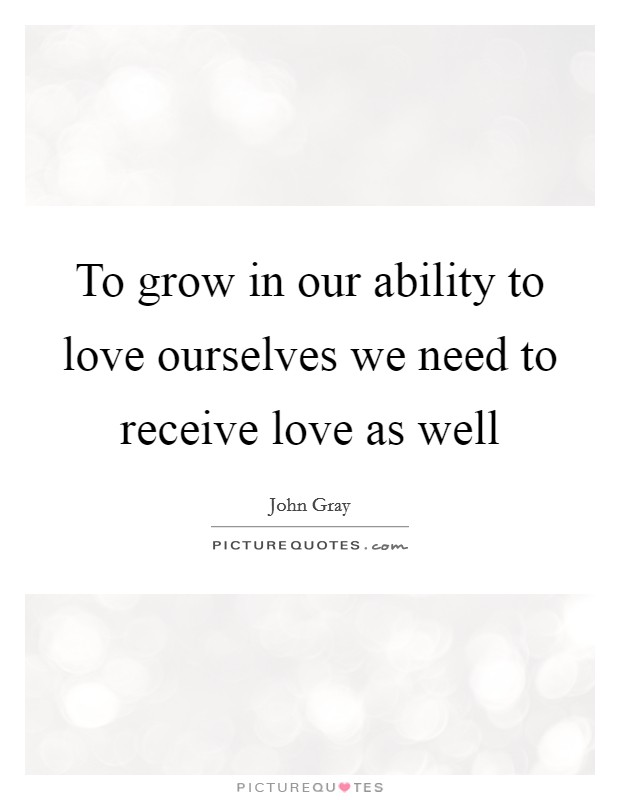 To grow in our ability to love ourselves we need to receive love as well Picture Quote #1