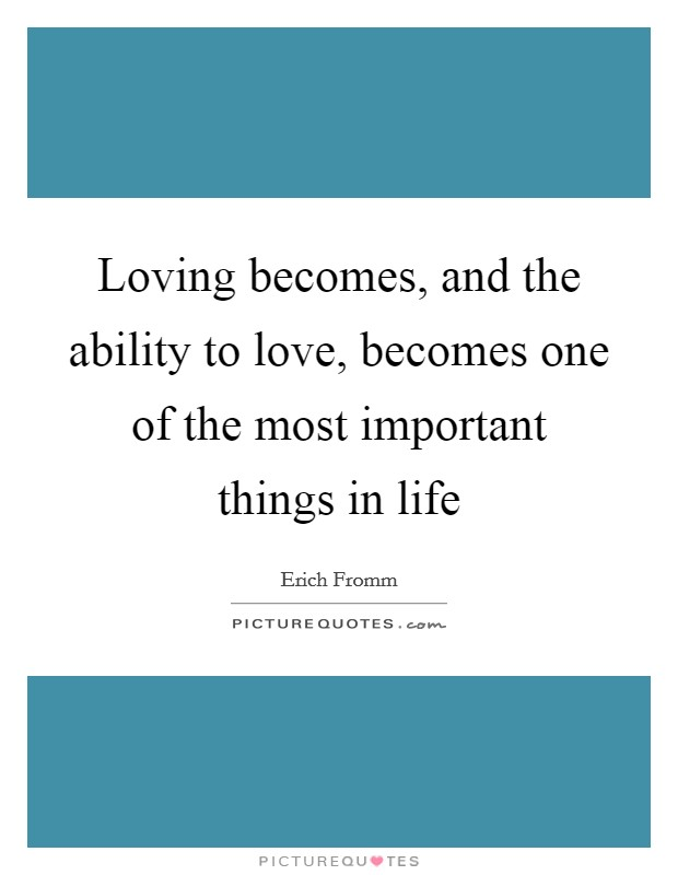 Loving becomes, and the ability to love, becomes one of the most important things in life Picture Quote #1