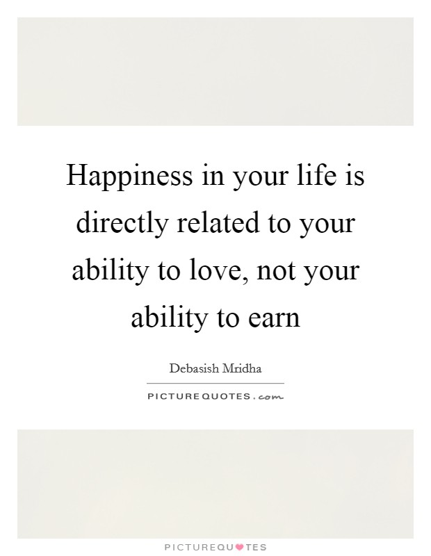 Happiness in your life is directly related to your ability to love, not your ability to earn Picture Quote #1