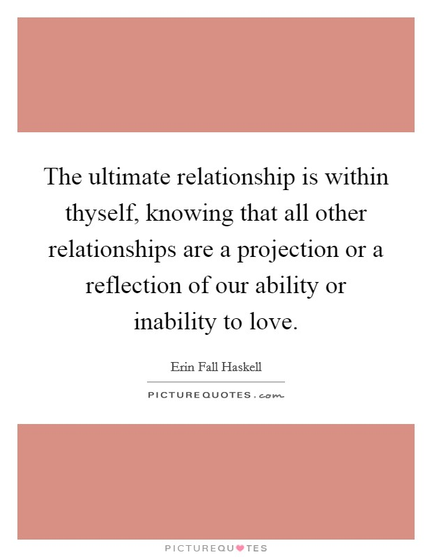 The ultimate relationship is within thyself, knowing that all other relationships are a projection or a reflection of our ability or inability to love Picture Quote #1