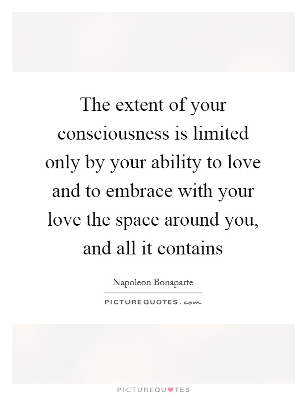 The extent of your consciousness is limited only by your ability to love and to embrace with your love the space around you, and all it contains Picture Quote #1