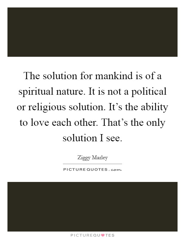 The solution for mankind is of a spiritual nature. It is not a political or religious solution. It's the ability to love each other. That's the only solution I see Picture Quote #1