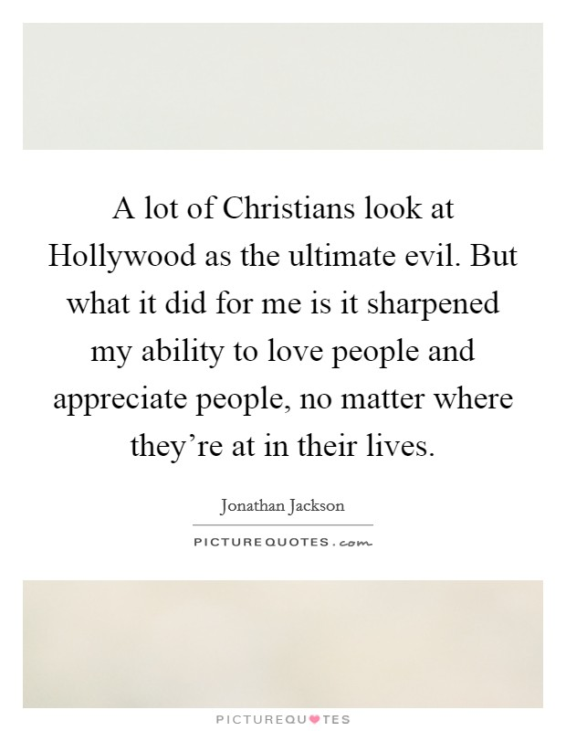 A lot of Christians look at Hollywood as the ultimate evil. But what it did for me is it sharpened my ability to love people and appreciate people, no matter where they're at in their lives Picture Quote #1