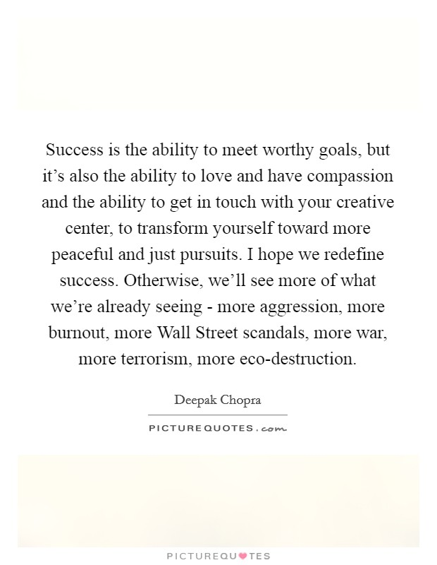 Success is the ability to meet worthy goals, but it's also the ability to love and have compassion and the ability to get in touch with your creative center, to transform yourself toward more peaceful and just pursuits. I hope we redefine success. Otherwise, we'll see more of what we're already seeing - more aggression, more burnout, more Wall Street scandals, more war, more terrorism, more eco-destruction Picture Quote #1