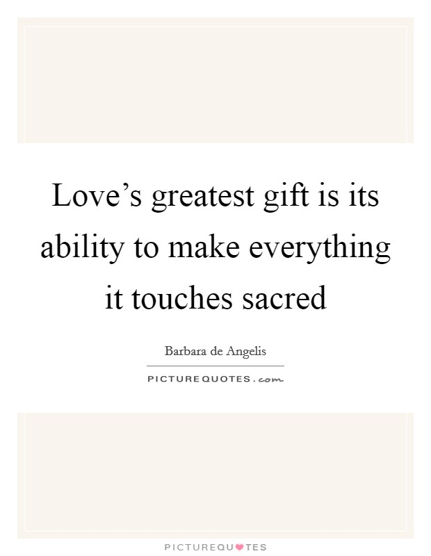 Love's greatest gift is its ability to make everything it touches sacred Picture Quote #1