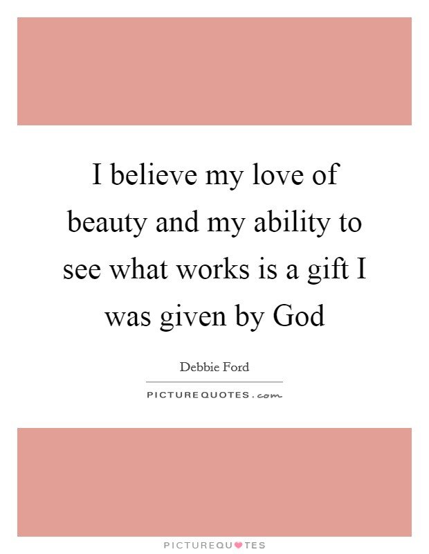 I believe my love of beauty and my ability to see what works is a gift I was given by God Picture Quote #1
