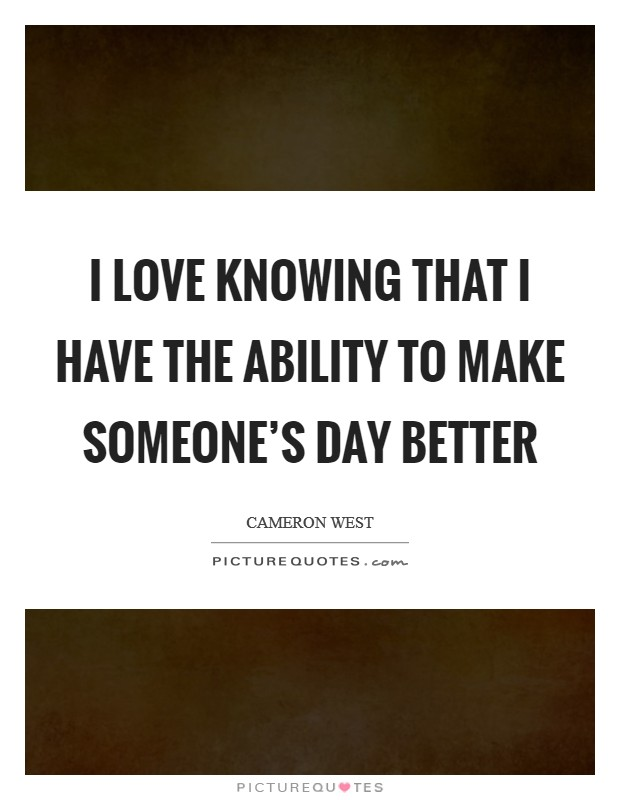 I love knowing that I have the ability to make someone's day better Picture Quote #1