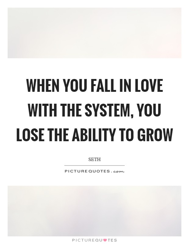 When you fall in love with the system, you lose the ability to grow Picture Quote #1