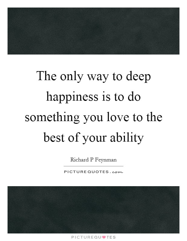 The only way to deep happiness is to do something you love to the best of your ability Picture Quote #1