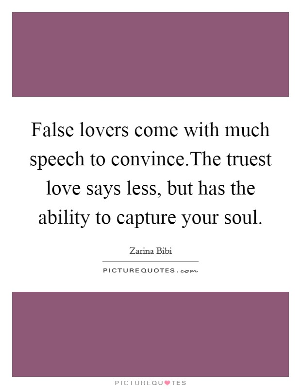 False lovers come with much speech to convince.The truest love says less, but has the ability to capture your soul Picture Quote #1