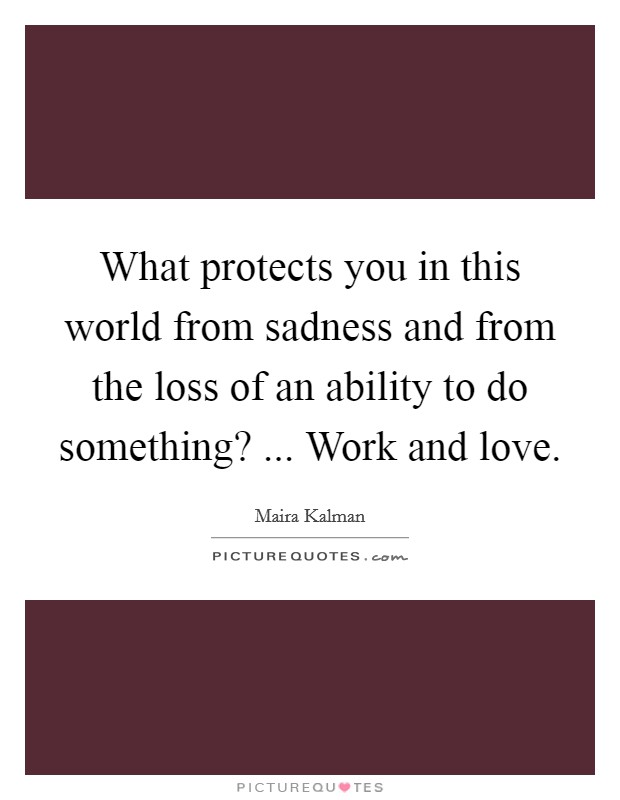 What protects you in this world from sadness and from the loss of an ability to do something? ... Work and love Picture Quote #1