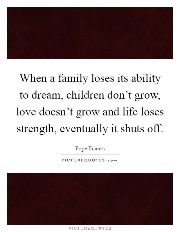 When a family loses its ability to dream, children don't grow, love doesn't grow and life loses strength, eventually it shuts off Picture Quote #1