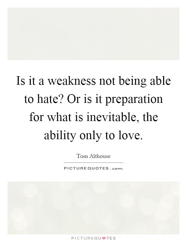 Is it a weakness not being able to hate? Or is it preparation for what is inevitable, the ability only to love Picture Quote #1
