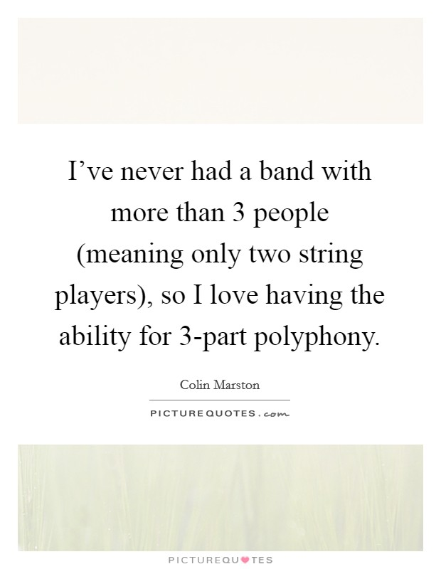 I've never had a band with more than 3 people (meaning only two string players), so I love having the ability for 3-part polyphony Picture Quote #1