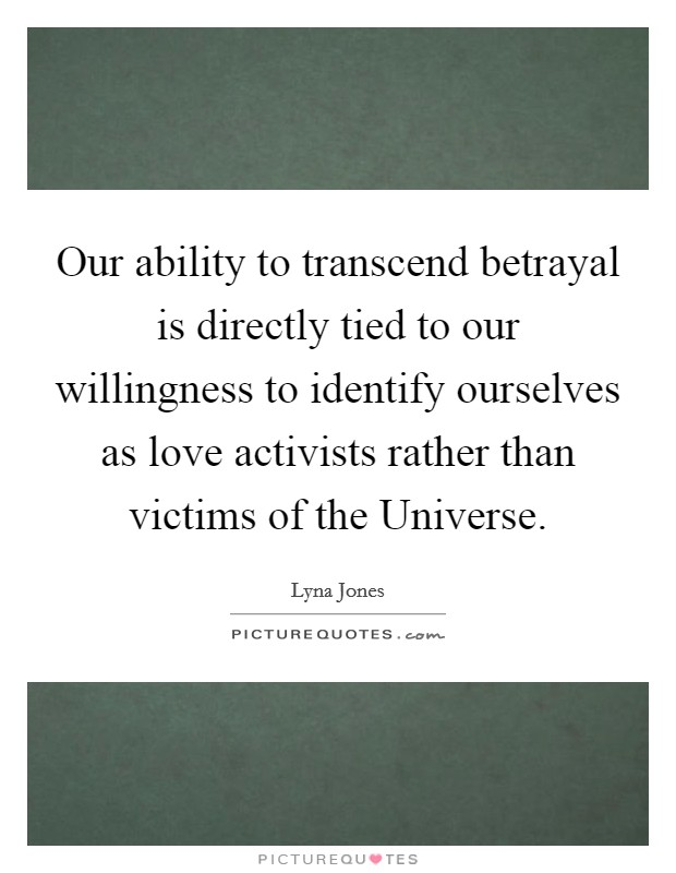 Our ability to transcend betrayal is directly tied to our willingness to identify ourselves as love activists rather than victims of the Universe Picture Quote #1