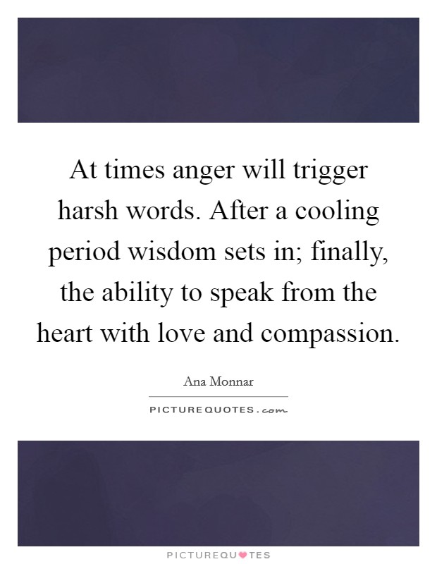 At times anger will trigger harsh words. After a cooling period wisdom sets in; finally, the ability to speak from the heart with love and compassion Picture Quote #1