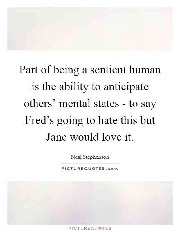 Part of being a sentient human is the ability to anticipate others' mental states - to say Fred's going to hate this but Jane would love it Picture Quote #1