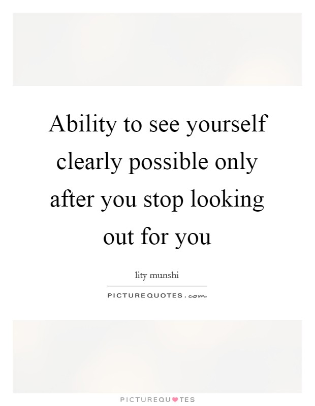 Ability to see yourself clearly possible only after you stop looking out for you Picture Quote #1