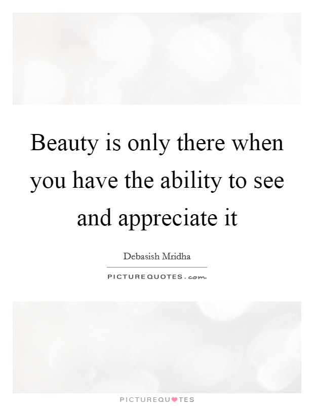 Beauty is only there when you have the ability to see and appreciate it Picture Quote #1